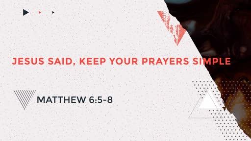 Jesus Said, Keep Your Prayers Simple