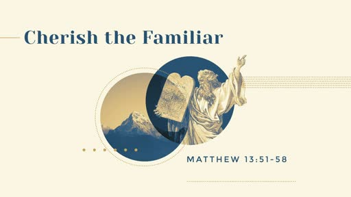Sunday May 5th 2019, Matthew 13:51-58 Cherish the Familiar