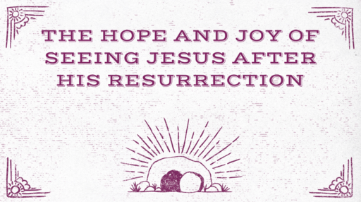 The Hope and Joy of Seeing Jesus After His Resurrection