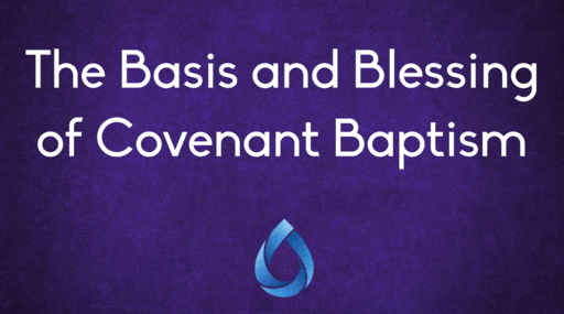 The Basis and Blessing of Covenant Baptism