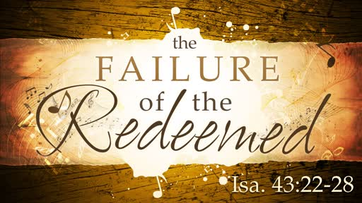 2019-05-05 AM (TM)The Failure of the Redeemed (Isa. 43:22-28)