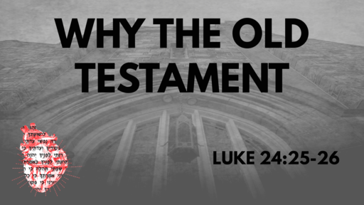 WHY THE OLD TESTAMENT: LUKE 24:25-26