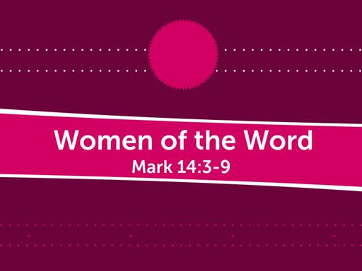 """Morning 2019 05 12 AM  """"Women of the Word""""  Mark 14:3-9"""