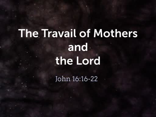 2019.05.12a The Travail of Mothers and the Lord