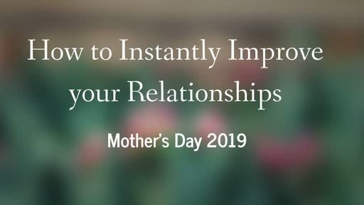 How to Instantly Improve Your Relationships 5-12-19