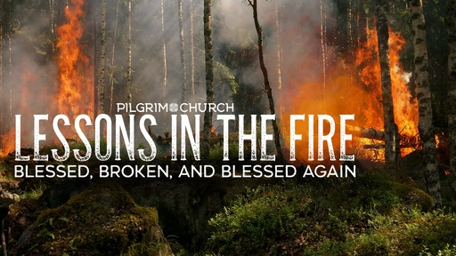 May 12, 2019 - LESSONS IN THE FIRE - Blessed, Broken, and Blessed Again