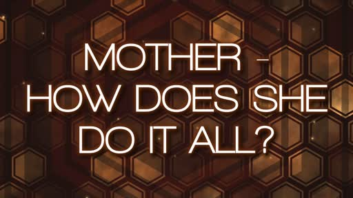 MOTHER - HOW DOES SHE DO IT ALL?