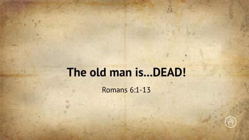 The old man is ..DEAD! (Romans 6)