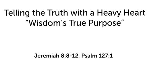 """Telling the Truth with a Heavy Heart: """"Wisdom's True Purpose"""""""