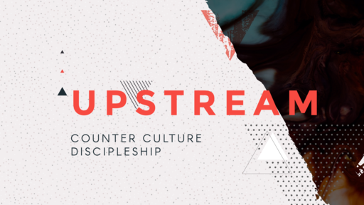 Upstream: Counter Culture Discipleship