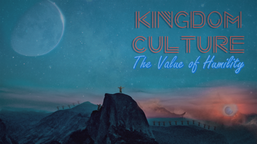 Kingdom Culture 2- The Value of Humility 5-12-19