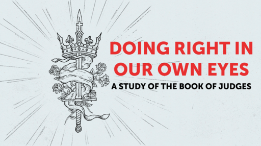 Week 1, Doing Right In Our Own Eyes: A Study in the Book of Judges (Introduction)
