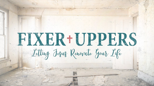 Fixer Uppers: Letting Jesus Renovate Your Life