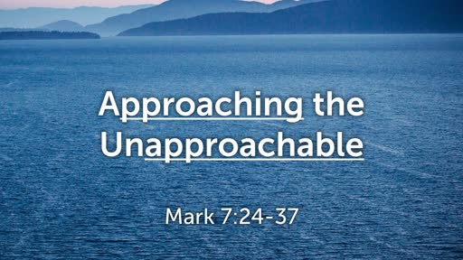 Approaching the Unapproachable - Mark 7:24-37
