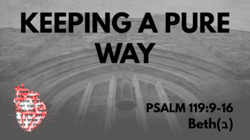 Keeping A Pure Way: Psalm 119:9-16 Beth(ב)