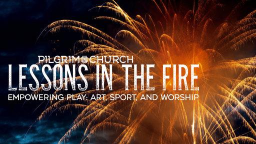 May 19, 2019 - Lessons in the Fire - Empowering Play: Art, Sport and Worship