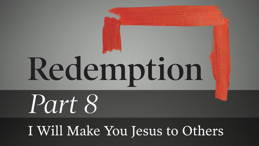 Part 8: I Will Make You Jesus to Others