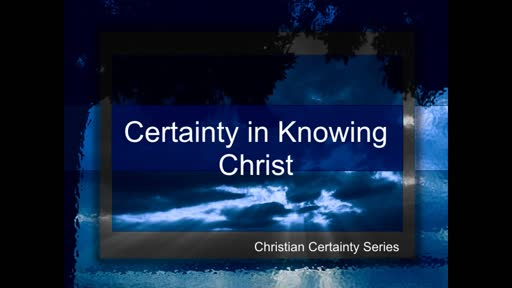 Certainty in Knowing Christ  -  2019 05 19