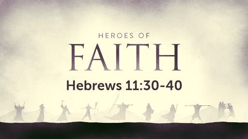 Heroes of Faith (Hebrews 11:30-40)