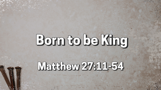 """Born to be King""   Matthew 27:11–54"