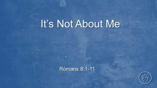 It's Not About Me (Romans 8:1-11)