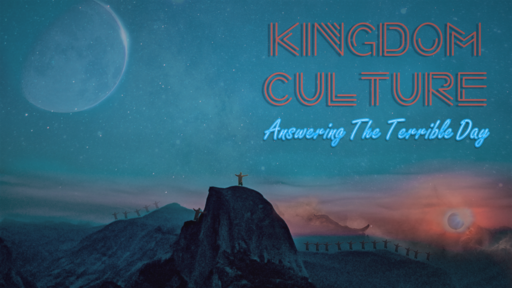 Kingom Culture 4- Answering the Terrible Day 5-26-19