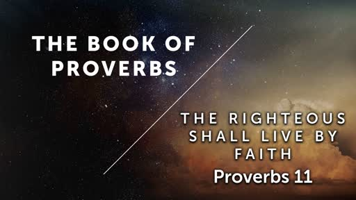 The Righteous Shall Live By Faith - Proverbs 11