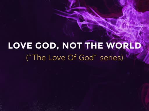 LOVE GOD, NOT THE WORLD