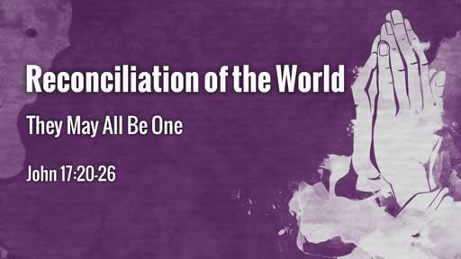 Reconciliation of the World: They May All Be ONE