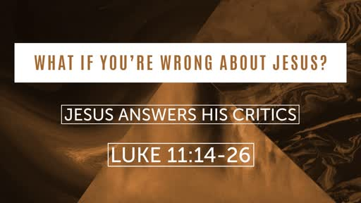Luke 11:14-26 - What If You're Wrong About Jesus