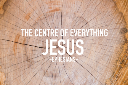 Jesus: the centre of everything (Ephesians)