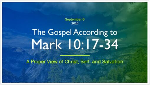 Mark 10:17-34 - A Proper View of Christ, Self, and Salvation