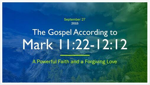 Mark 11:22-12:12 - A Powerful Faith and a Forgiving Love
