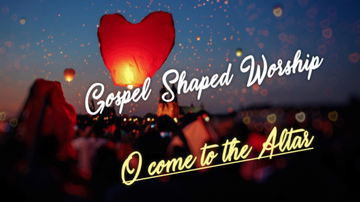 Gospel Shaped Worship - Come to the Altar