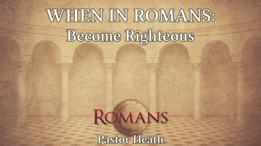 When in Romans:  Become Righteous