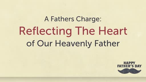A Father's Charge: Reflecting The Heart of Our Heavenly Father