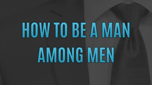How To Be A Man Among Men