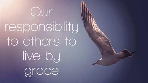 Our Responsibility To Others To Live By Grace