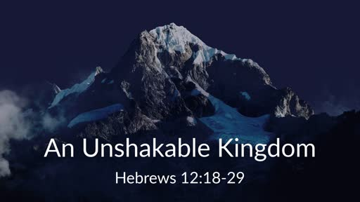 An Unshakable Kingdom (Hebrews 12:18-29)