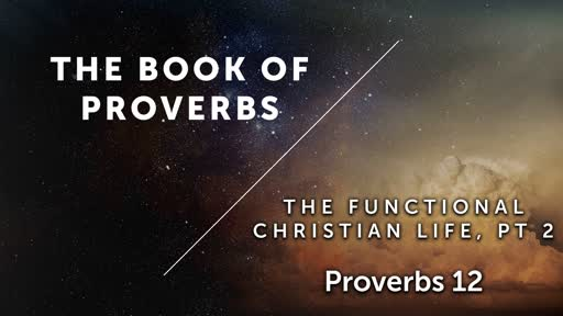The  Functional Christian Life, PT 2 - Proverbs 12