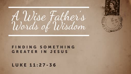 Luke 11: 27-36- A Wise Father's Words of Wisdom