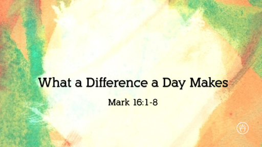 What a Difference a Day Makes (Mark 16:1-8)