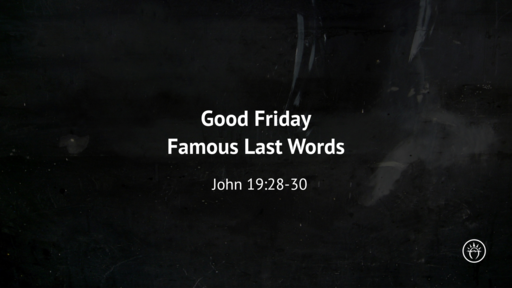 Good Friday - Famous Last Words (John 19)