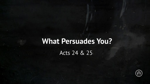What Persuades You? (Acts 24 & 25)