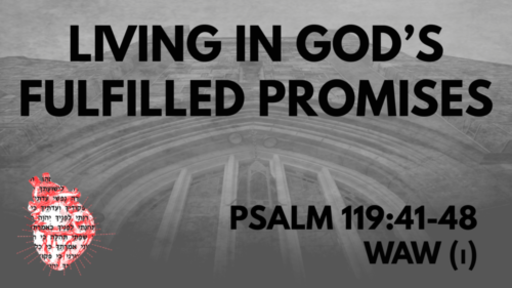 Living in God's Fulfilled Promises: Psalm 119:41-48 Waw(ו)