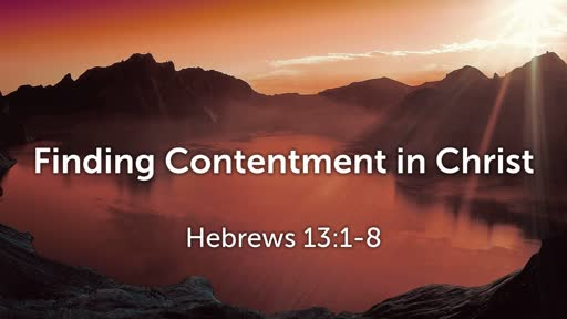 Finding Contentment in Christ (Hebrews 13:1-8)