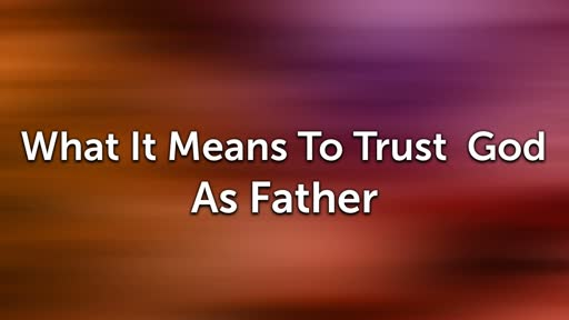What It Means To Trust God As Father