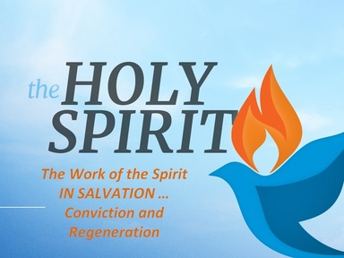 THE WORK OF THE SPIRIT IN SALVATION:  Conviction and Regeneration