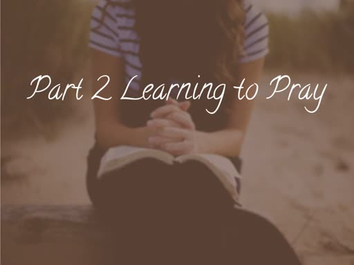 Part 2 Learning to Pray