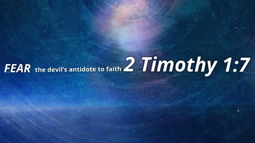 Fear the devil's antidote to faith 2 Timothy 1:7